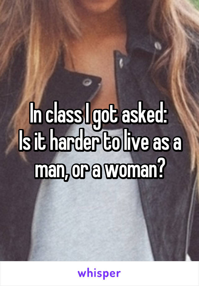 In class I got asked:  Is it harder to live as a man, or a woman?