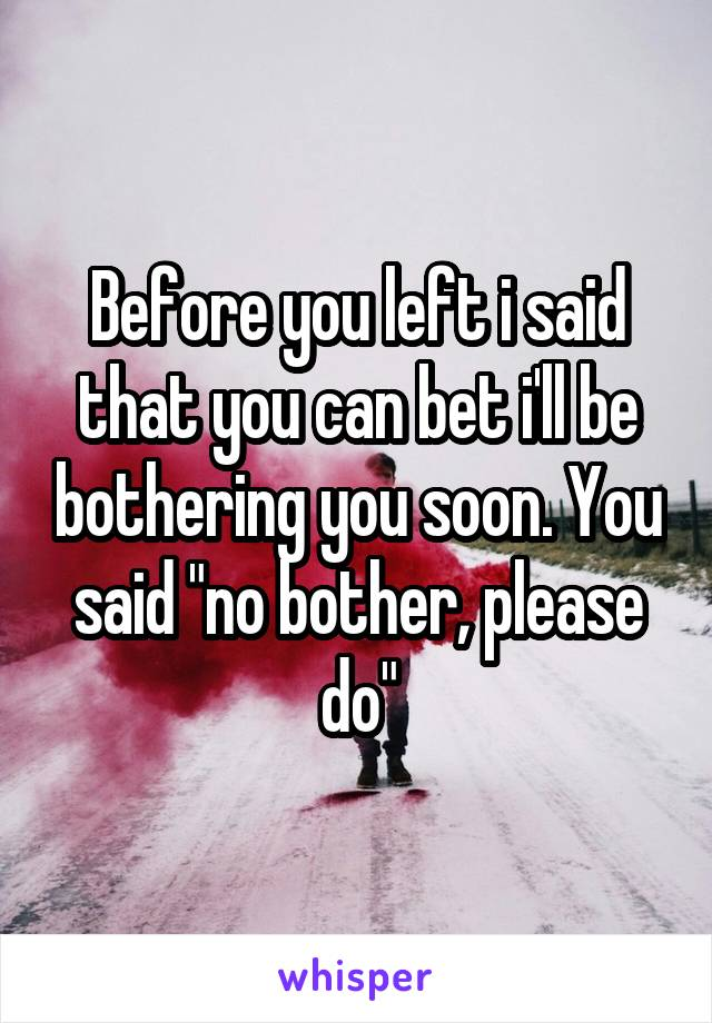 """Before you left i said that you can bet i'll be bothering you soon. You said """"no bother, please do"""""""