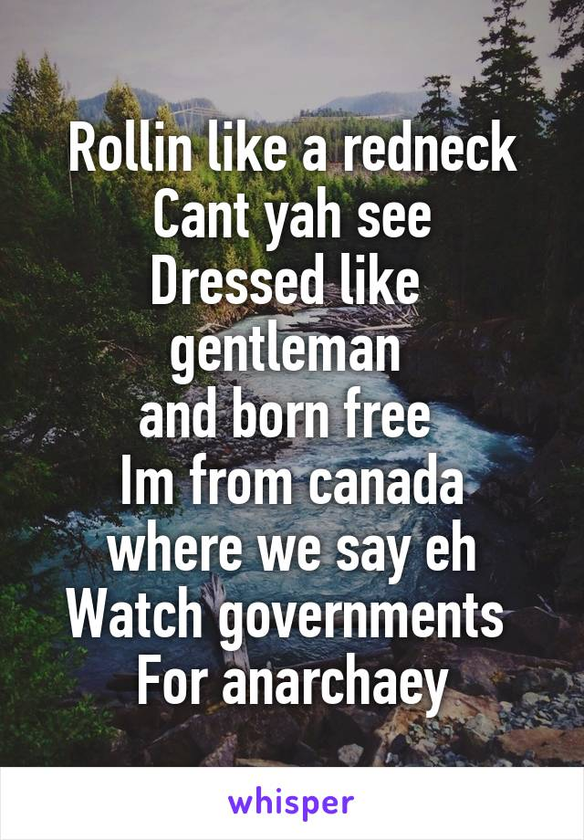 Rollin like a redneck Cant yah see Dressed like  gentleman  and born free  Im from canada where we say eh Watch governments  For anarchaey
