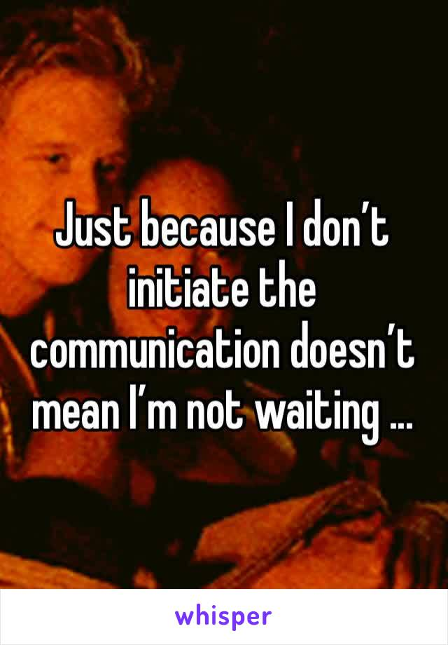 Just because I don't initiate the communication doesn't mean I'm not waiting ...