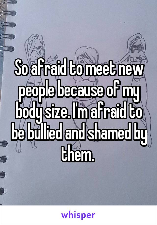 So afraid to meet new people because of my body size. I'm afraid to be bullied and shamed by them.