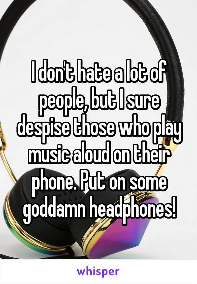 I don't hate a lot of people, but I sure despise those who play music aloud on their phone. Put on some goddamn headphones!