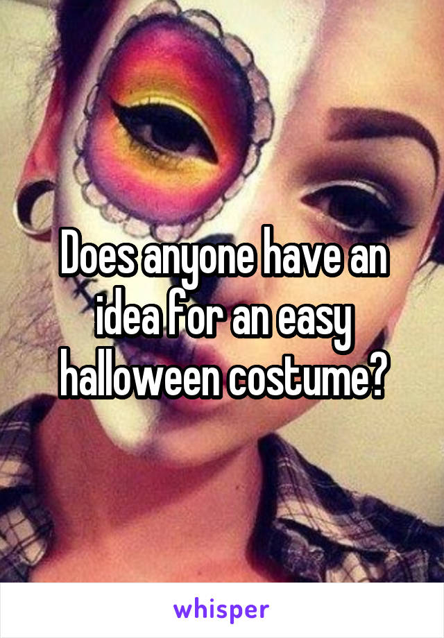 Does anyone have an idea for an easy halloween costume?