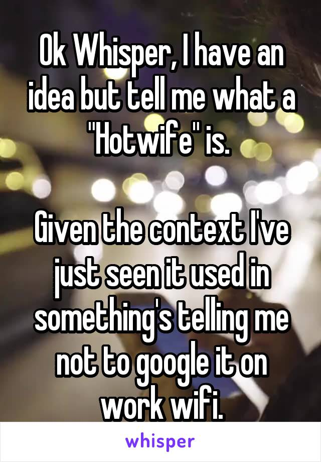 "Ok Whisper, I have an idea but tell me what a ""Hotwife"" is.   Given the context I've just seen it used in something's telling me not to google it on work wifi."