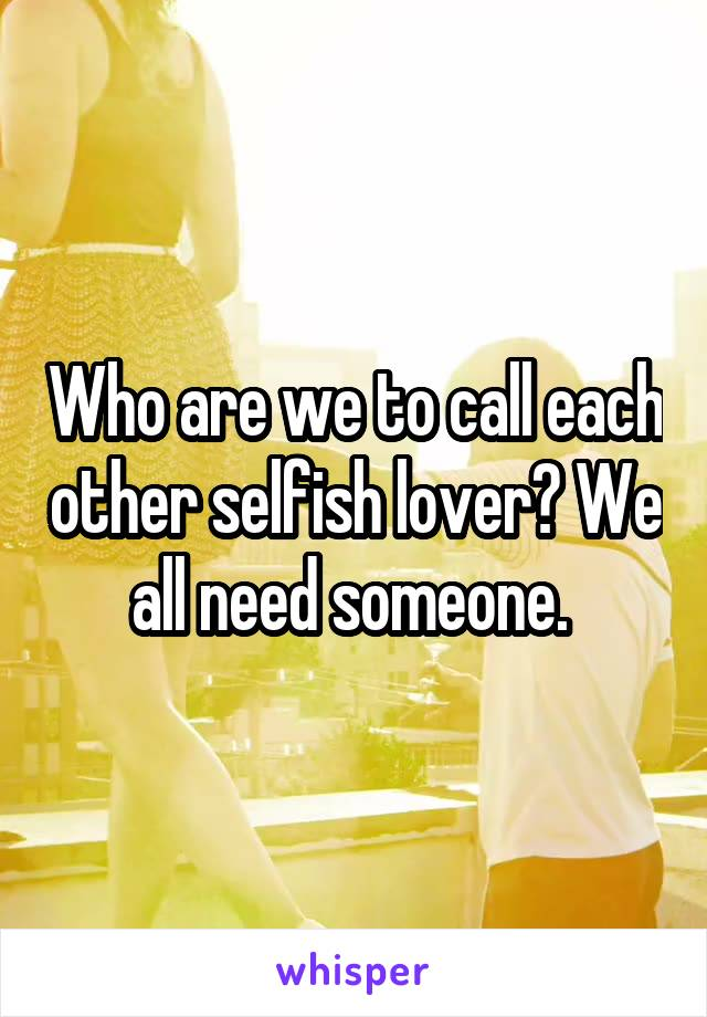 Who are we to call each other selfish lover? We all need someone.