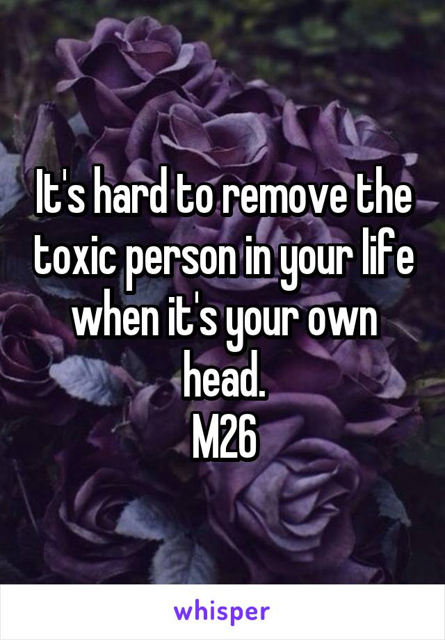 It's hard to remove the toxic person in your life when it's your own head. M26