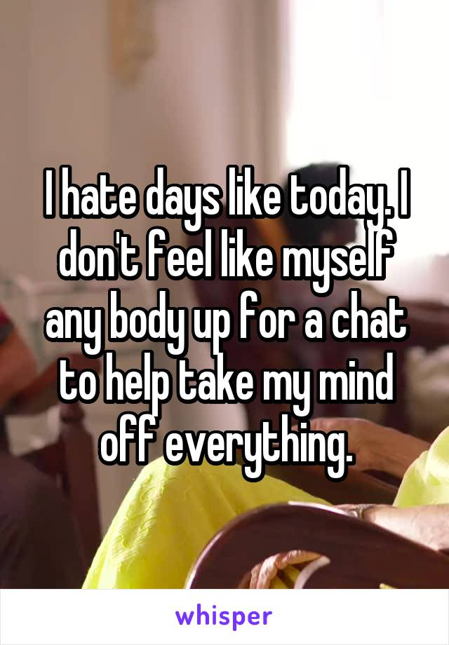 I hate days like today. I don't feel like myself any body up for a chat to help take my mind off everything.