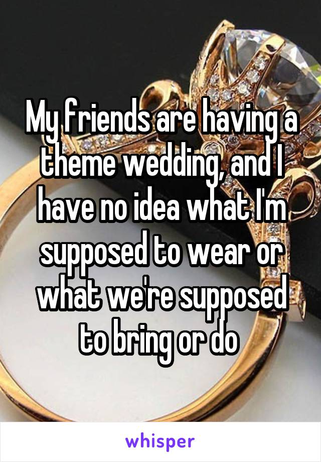 My friends are having a theme wedding, and I have no idea what I'm supposed to wear or what we're supposed to bring or do