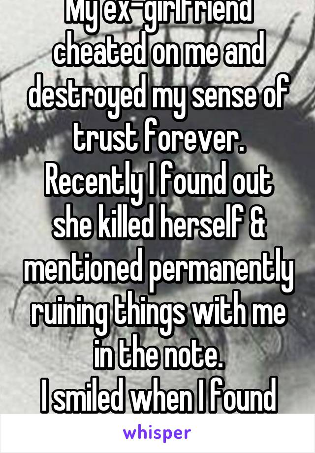 My ex-girlfriend cheated on me and destroyed my sense of trust forever. Recently I found out she killed herself & mentioned permanently ruining things with me in the note. I smiled when I found out.