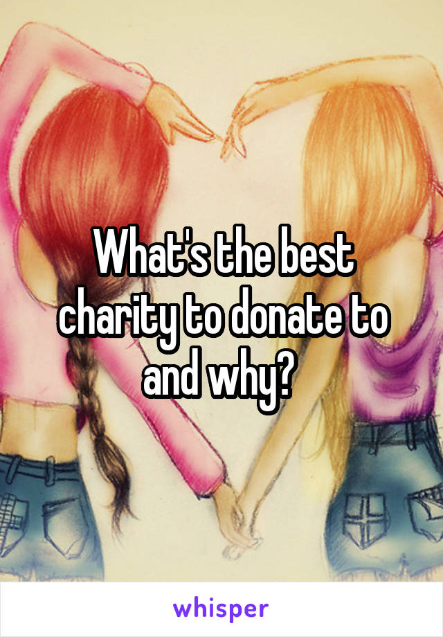 What's the best charity to donate to and why?