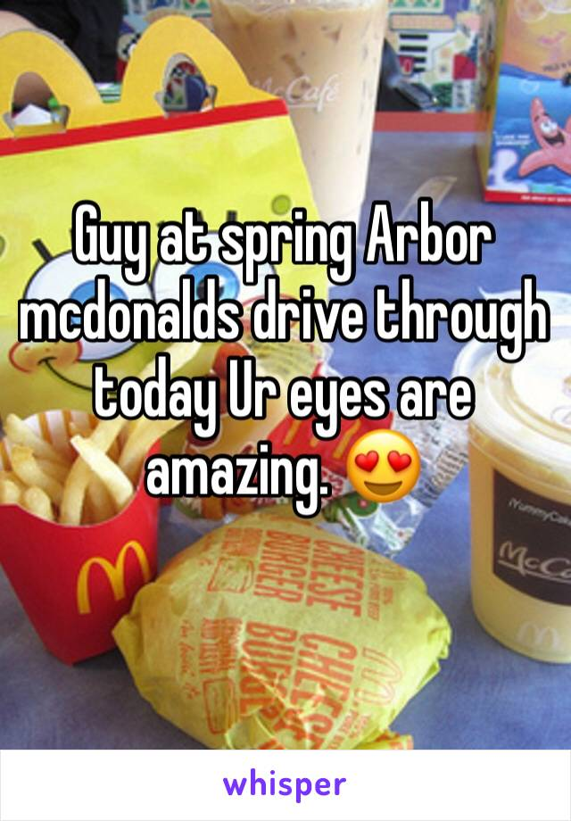 Guy at spring Arbor mcdonalds drive through today Ur eyes are amazing. 😍
