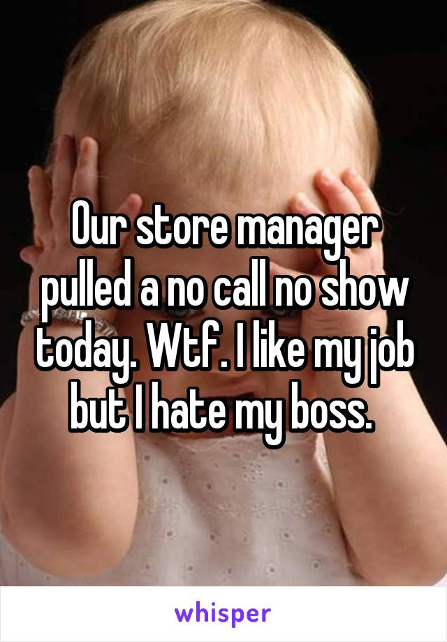 Our store manager pulled a no call no show today. Wtf. I like my job but I hate my boss.