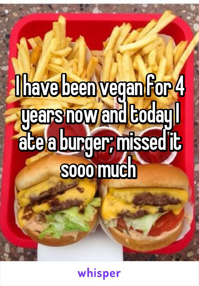 I have been vegan for 4 years now and today I ate a burger; missed it sooo much