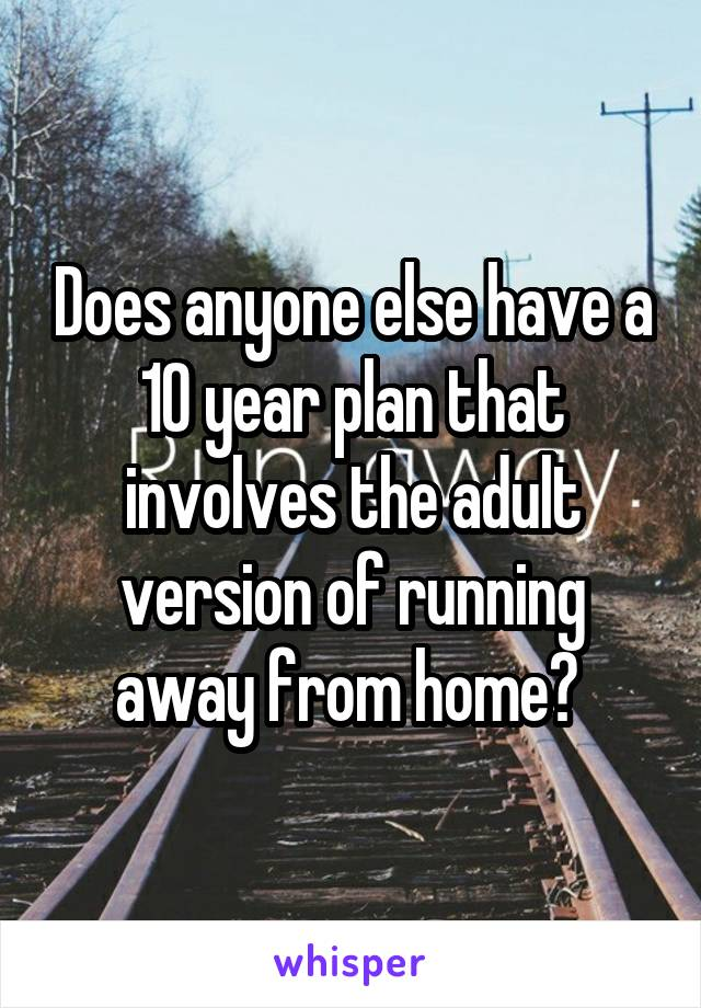 Does anyone else have a 10 year plan that involves the adult version of running away from home?