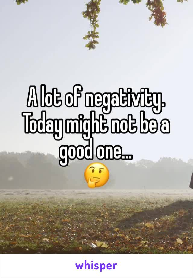 A lot of negativity. Today might not be a good one... 🤔