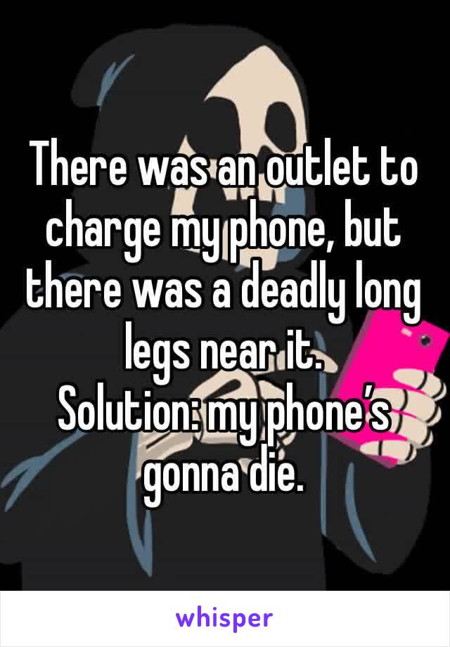 There was an outlet to charge my phone, but there was a deadly long legs near it. Solution: my phone's gonna die.