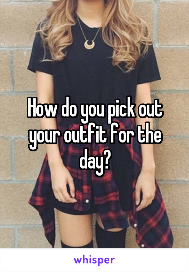How do you pick out your outfit for the day?