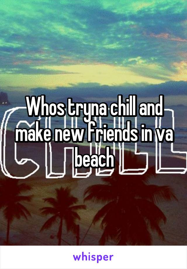 Whos tryna chill and make new friends in va beach