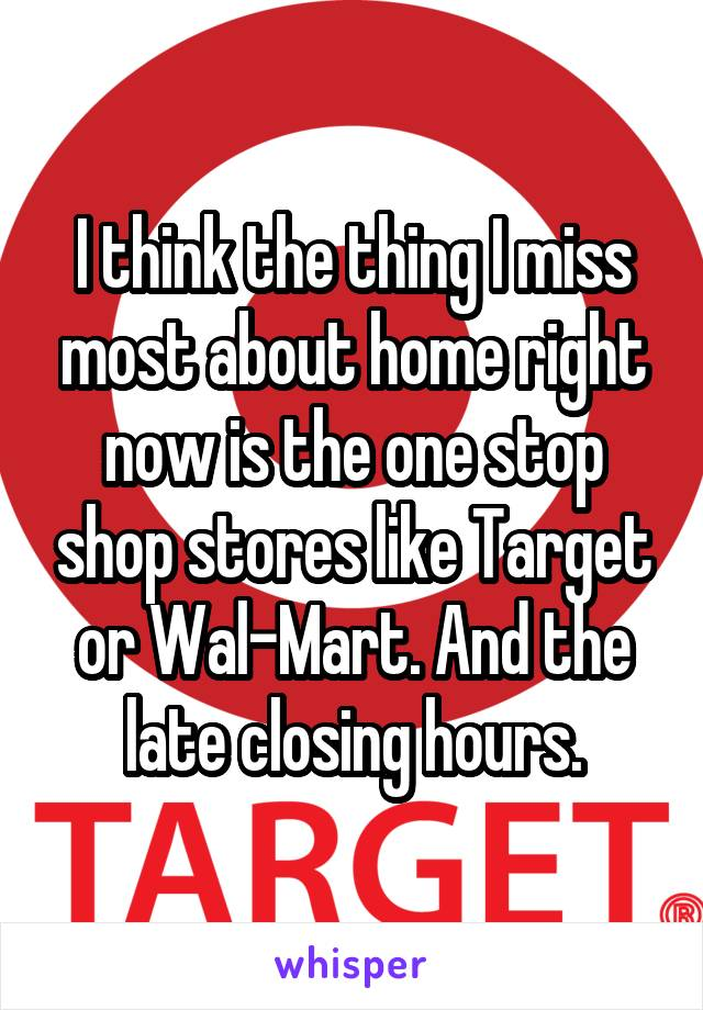 I think the thing I miss most about home right now is the one stop shop stores like Target or Wal-Mart. And the late closing hours.