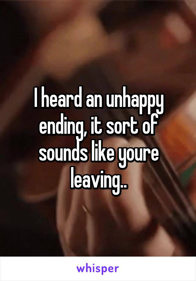 I heard an unhappy ending, it sort of sounds like youre leaving..