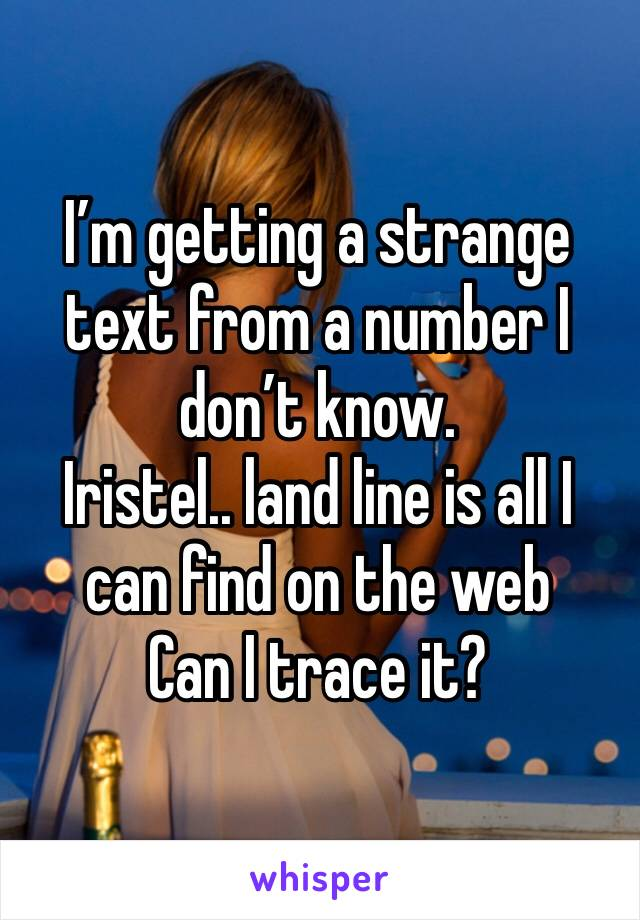 I'm getting a strange text from a number I don't know. Iristel.. land line is all I can find on the web Can I trace it?