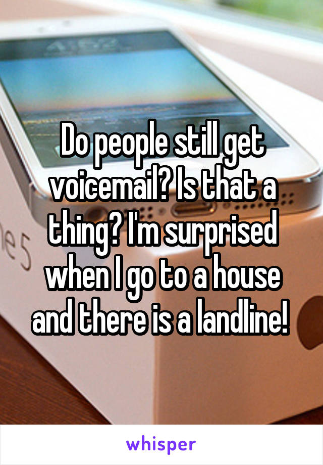 Do people still get voicemail? Is that a thing? I'm surprised when I go to a house and there is a landline!