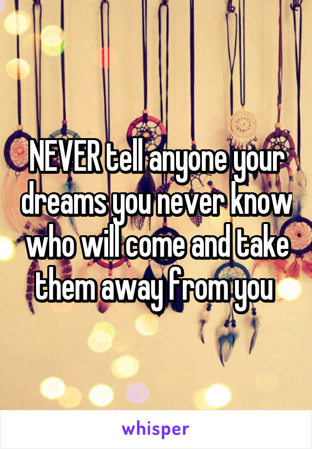 NEVER tell anyone your dreams you never know who will come and take them away from you