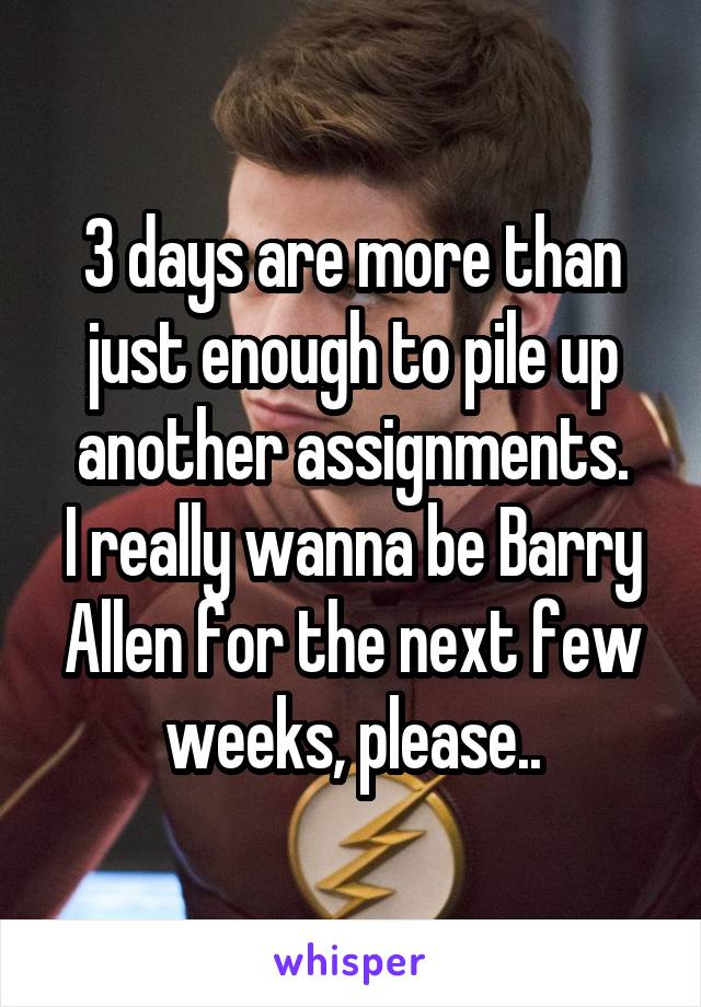 3 days are more than just enough to pile up another assignments. I really wanna be Barry Allen for the next few weeks, please..