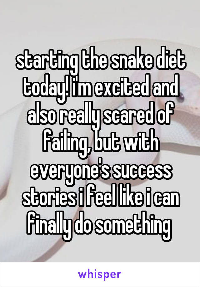 starting the snake diet today! i'm excited and also really scared of failing, but with everyone's success stories i feel like i can finally do something