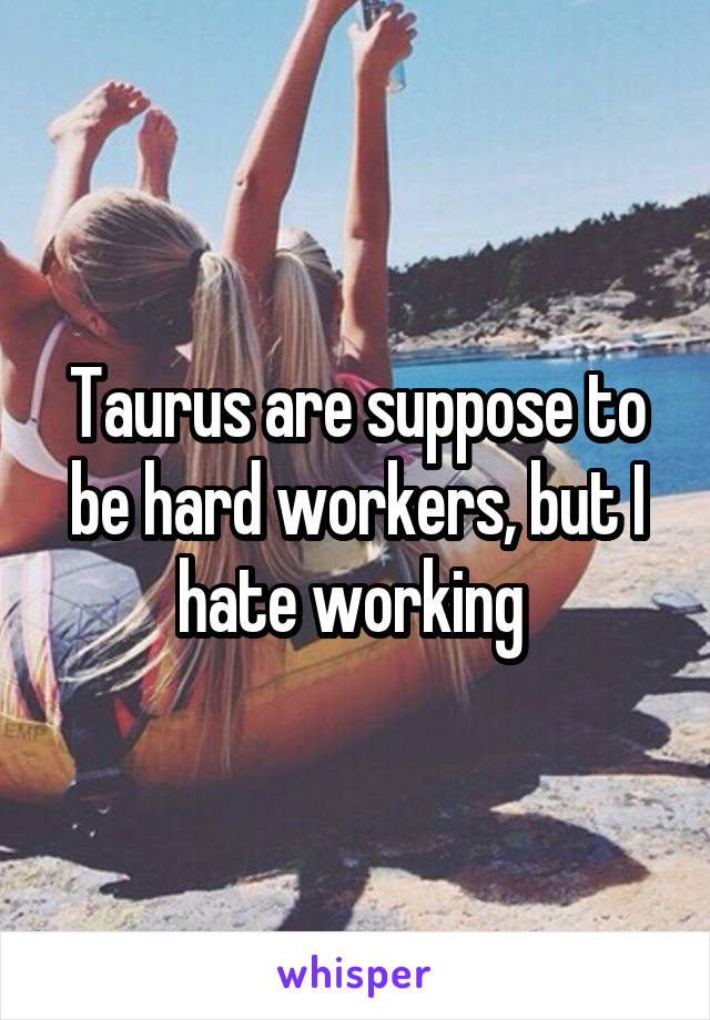 Taurus are suppose to be hard workers, but I hate working