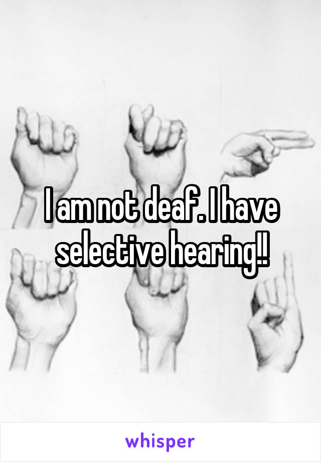 I am not deaf. I have selective hearing!!