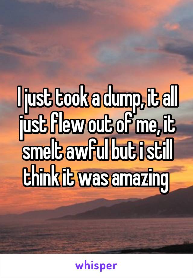 I just took a dump, it all just flew out of me, it smelt awful but i still think it was amazing