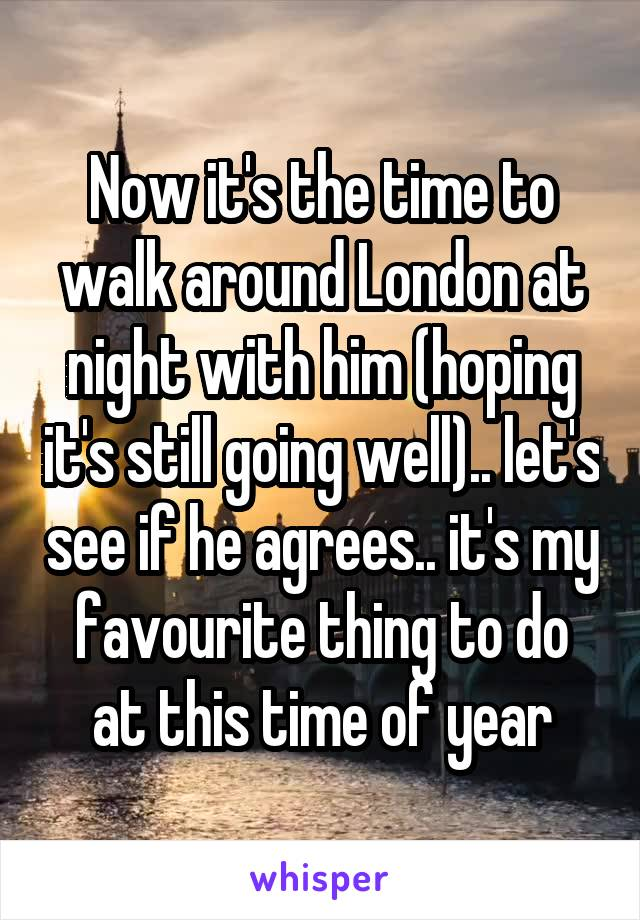 Now it's the time to walk around London at night with him (hoping it's still going well).. let's see if he agrees.. it's my favourite thing to do at this time of year