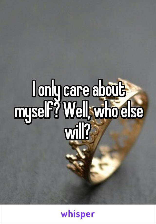 I only care about myself? Well, who else will?