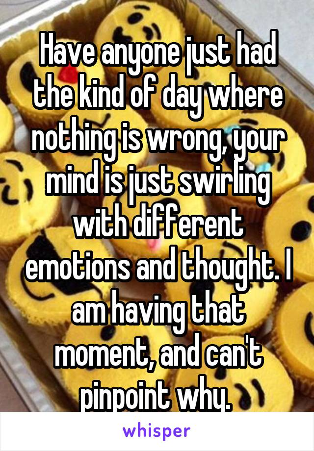 Have anyone just had the kind of day where nothing is wrong, your mind is just swirling with different emotions and thought. I am having that moment, and can't pinpoint why.