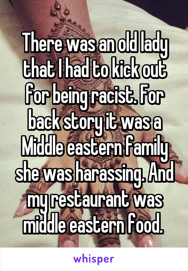 There was an old lady that I had to kick out for being racist. For back story it was a Middle eastern family she was harassing. And my restaurant was middle eastern food.