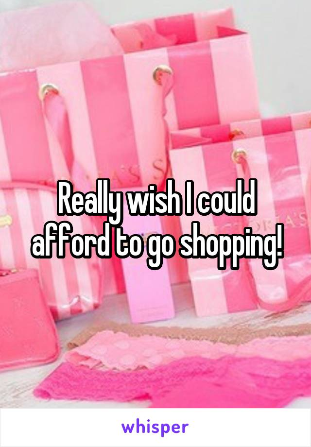 Really wish I could afford to go shopping!