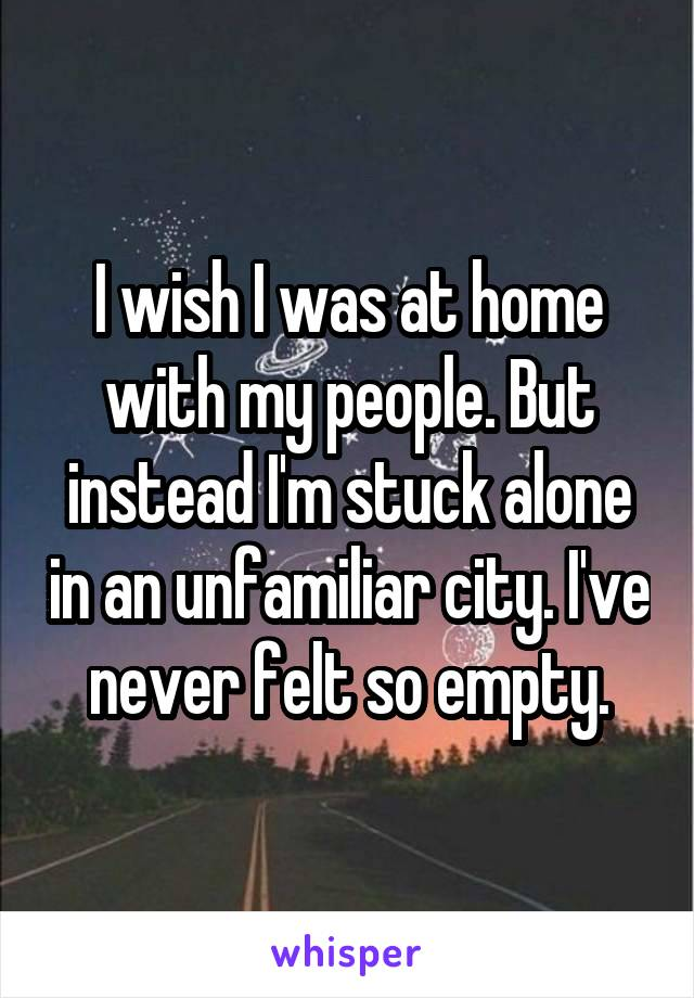 I wish I was at home with my people. But instead I'm stuck alone in an unfamiliar city. I've never felt so empty.