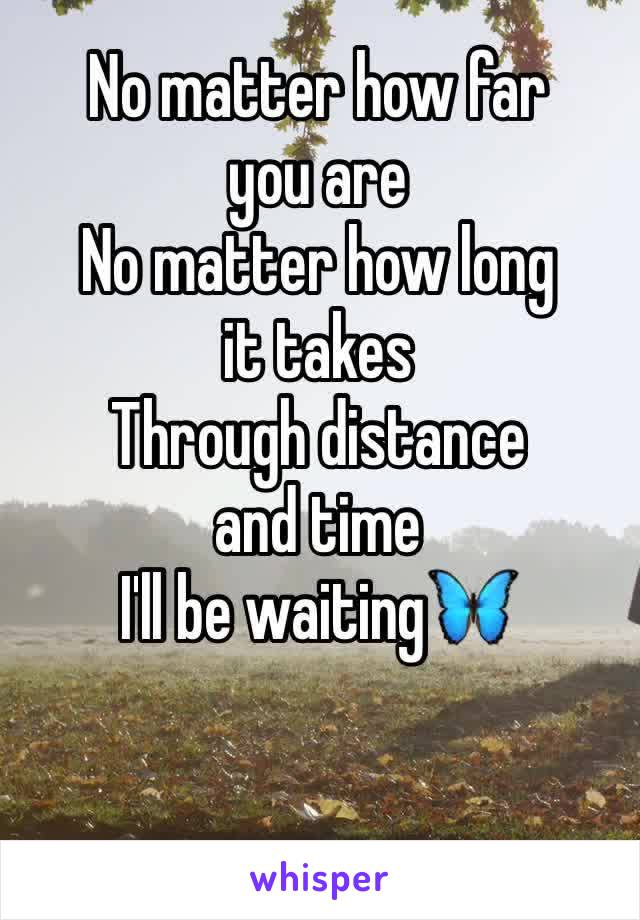 No matter how far you are No matter how long it takes  Through distance and time I'll be waiting🦋