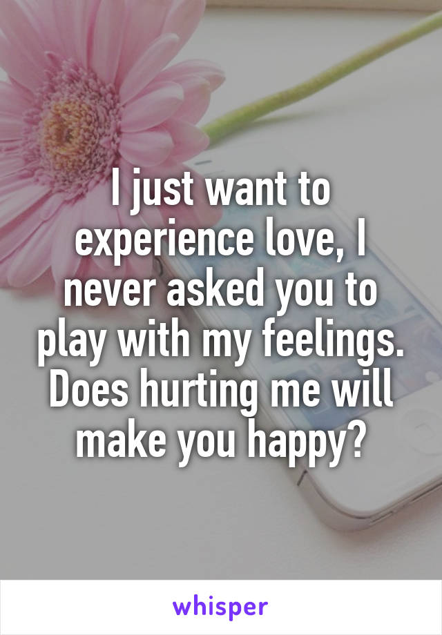 I just want to experience love, I never asked you to play with my feelings. Does hurting me will make you happy?
