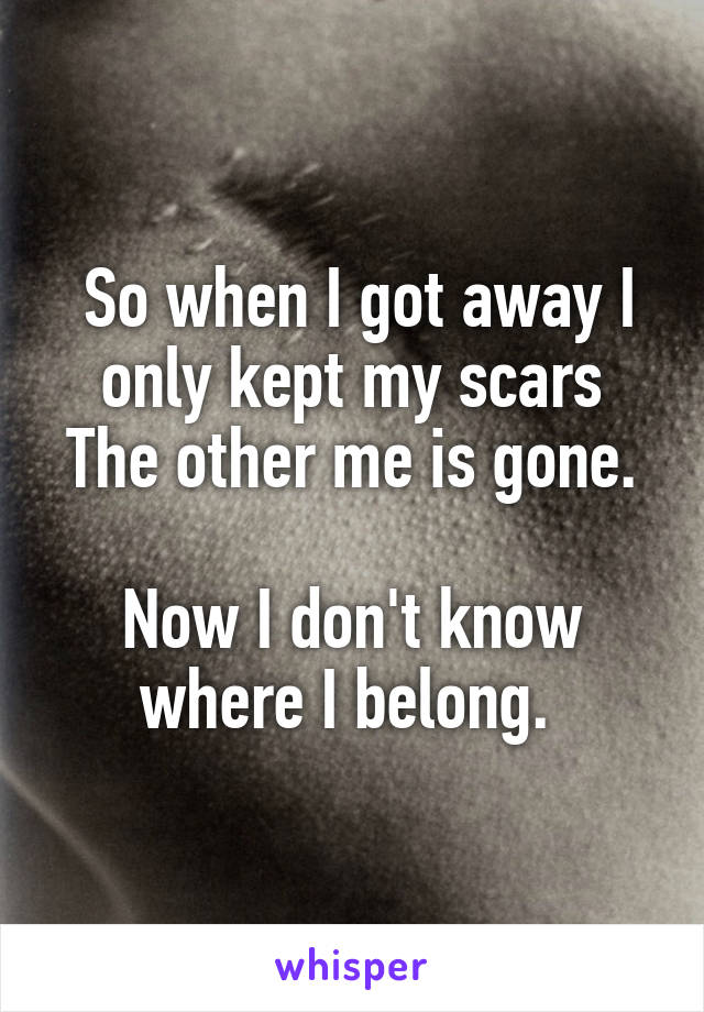 So when I got away I only kept my scars The other me is gone.  Now I don't know where I belong.