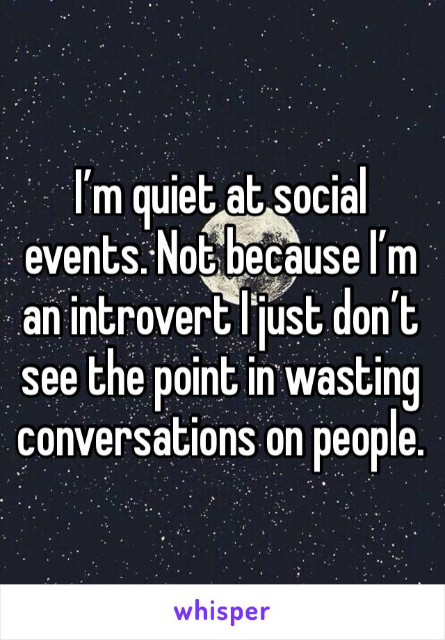 I'm quiet at social events. Not because I'm an introvert I just don't see the point in wasting conversations on people.