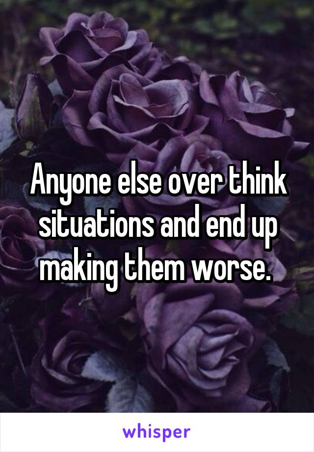 Anyone else over think situations and end up making them worse.
