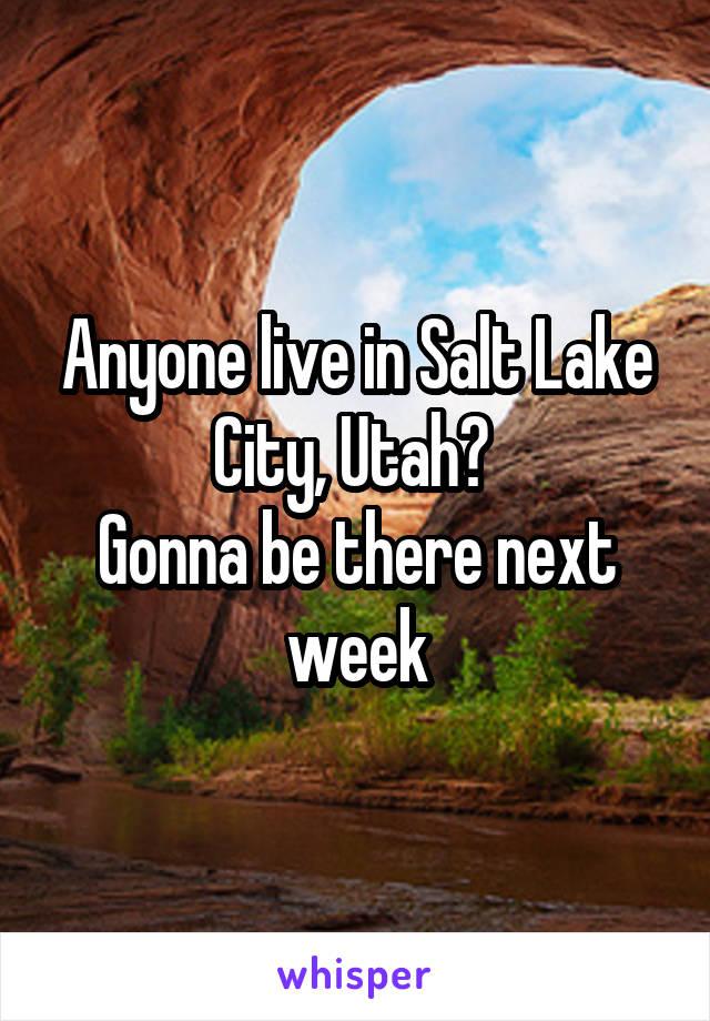 Anyone live in Salt Lake City, Utah?  Gonna be there next week