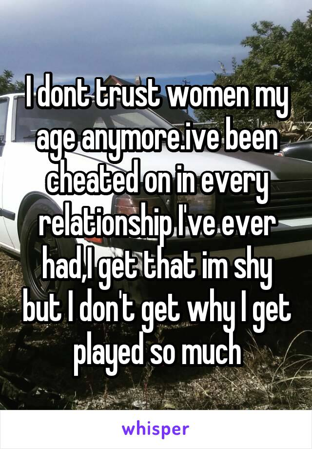 I dont trust women my age anymore.ive been cheated on in every relationship I've ever had,I get that im shy but I don't get why I get played so much