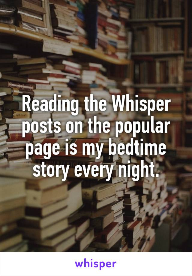 Reading the Whisper posts on the popular page is my bedtime story every night.