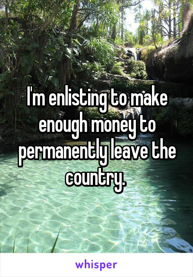 I'm enlisting to make enough money to permanently leave the country.
