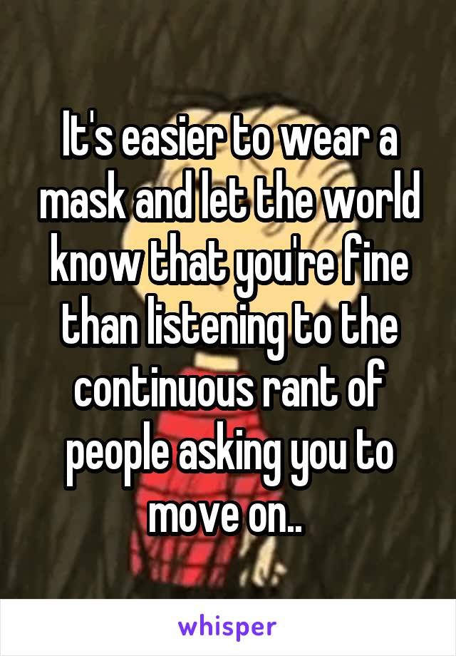 It's easier to wear a mask and let the world know that you're fine than listening to the continuous rant of people asking you to move on..