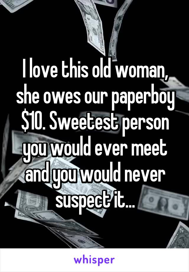 I love this old woman, she owes our paperboy $10. Sweetest person you would ever meet and you would never suspect it...