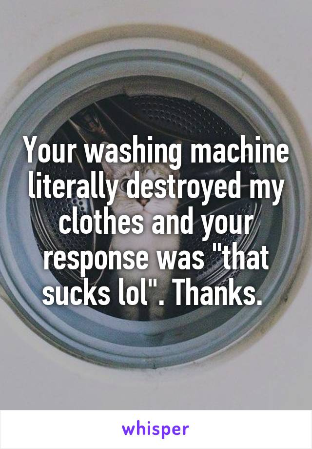 "Your washing machine literally destroyed my clothes and your response was ""that sucks lol"". Thanks."